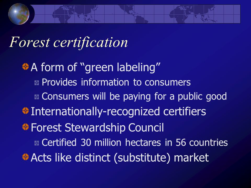 Forest certification A form of green labeling Provides information to consumers Consumers will be paying for a public good Internationally-recognized certifiers Forest Stewardship Council Certified 30 million hectares in 56 countries Acts like distinct (substitute) market