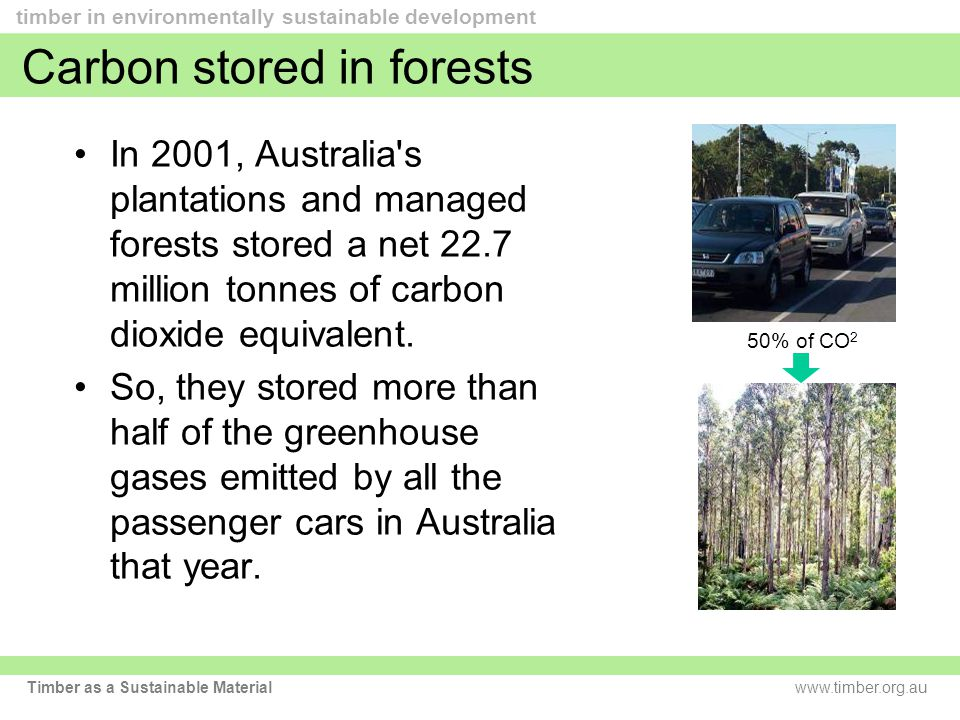 www.timber.org.au timber in environmentally sustainable development Timber as a Sustainable Material Carbon stored in forests In 2001, Australia s plantations and managed forests stored a net 22.7 million tonnes of carbon dioxide equivalent.