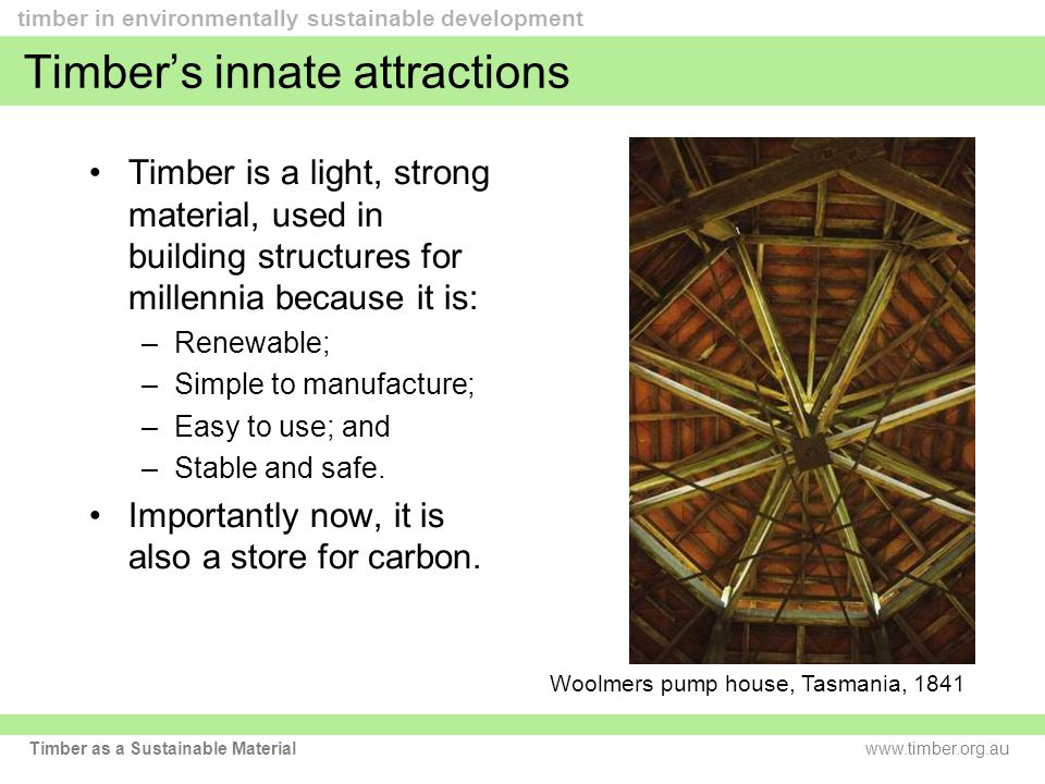 www.timber.org.au timber in environmentally sustainable development Timber as a Sustainable Material Timber's innate attractions Timber is a light, strong material, used in building structures for millennia because it is: –Renewable; –Simple to manufacture; –Easy to use; and –Stable and safe.