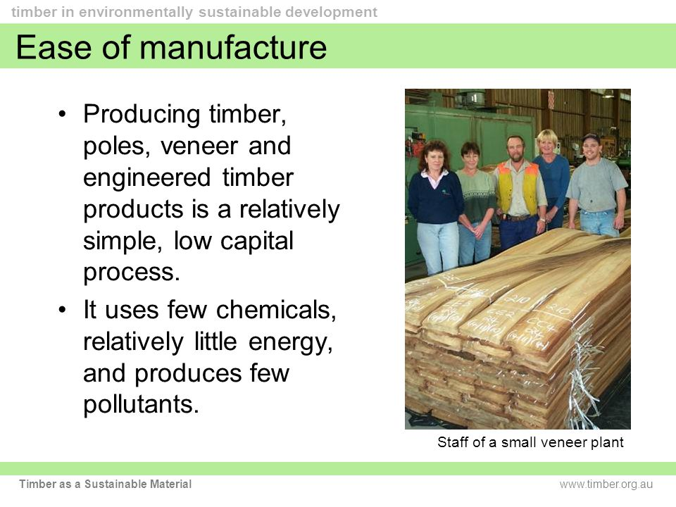 www.timber.org.au timber in environmentally sustainable development Timber as a Sustainable Material Ease of manufacture Producing timber, poles, veneer and engineered timber products is a relatively simple, low capital process.
