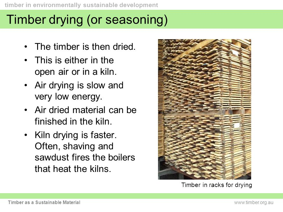 www.timber.org.au timber in environmentally sustainable development Timber as a Sustainable Material Timber drying (or seasoning) The timber is then dried.