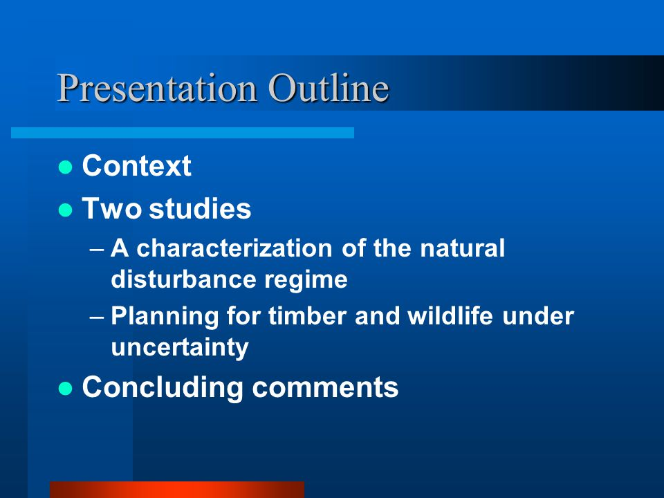 Presentation Outline Context Two studies –A characterization of the natural disturbance regime –Planning for timber and wildlife under uncertainty Concluding comments