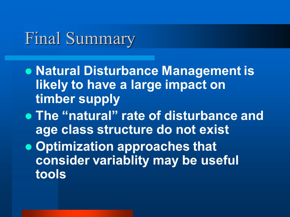 Final Summary Natural Disturbance Management is likely to have a large impact on timber supply The natural rate of disturbance and age class structure do not exist Optimization approaches that consider variablity may be useful tools