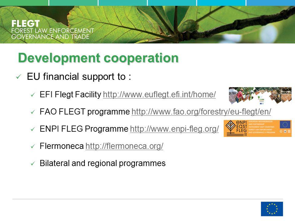 Development cooperation EU financial support to : EFI Flegt Facility http://www.euflegt.efi.int/home/http://www.euflegt.efi.int/home/ FAO FLEGT programme http://www.fao.org/forestry/eu-flegt/en/http://www.fao.org/forestry/eu-flegt/en/ ENPI FLEG Programme http://www.enpi-fleg.org/http://www.enpi-fleg.org/ Flermoneca http://flermoneca.org/http://flermoneca.org/ Bilateral and regional programmes