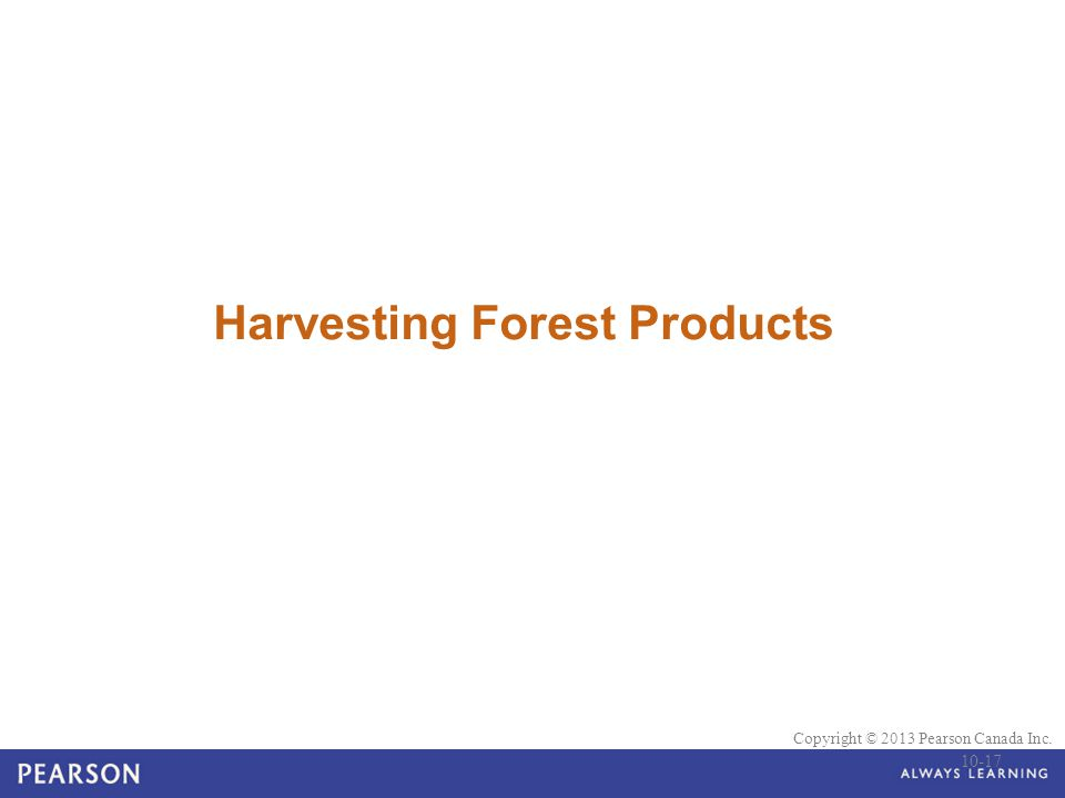 © 2010 Pearson Education Canada Copyright © 2013 Pearson Canada Inc. Harvesting Forest Products 10-17