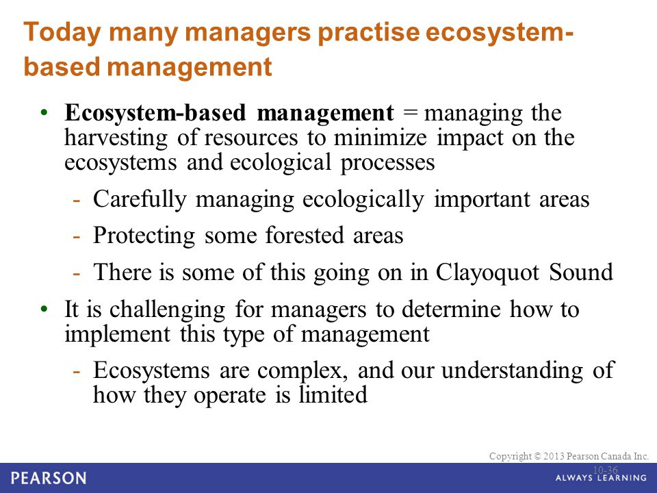© 2010 Pearson Education Canada Copyright © 2013 Pearson Canada Inc. Today many managers practise ecosystem- based management Ecosystem-based manageme