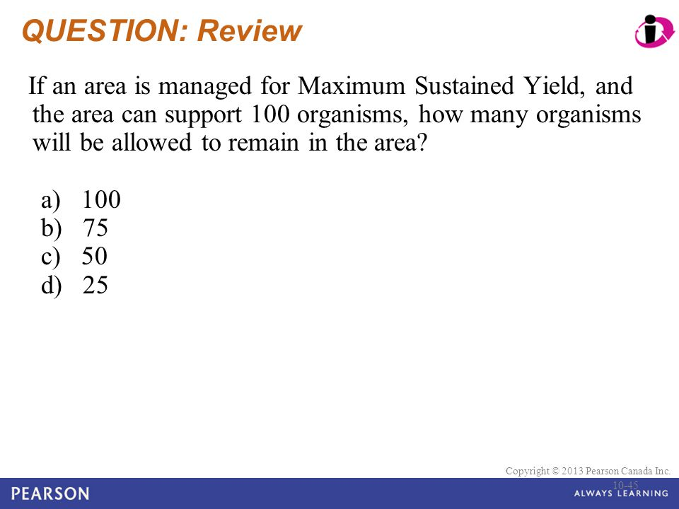© 2010 Pearson Education Canada Copyright © 2013 Pearson Canada Inc. QUESTION: Review If an area is managed for Maximum Sustained Yield, and the area