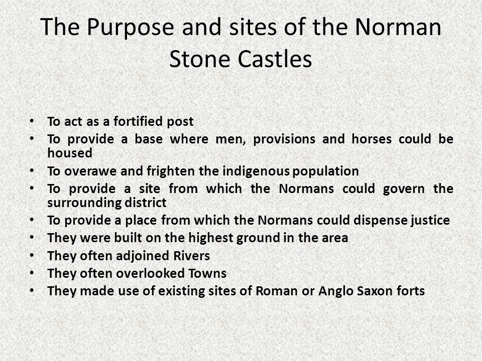 The Purpose and sites of the Norman Stone Castles To act as a fortified post To provide a base where men, provisions and horses could be housed To overawe and frighten the indigenous population To provide a site from which the Normans could govern the surrounding district To provide a place from which the Normans could dispense justice They were built on the highest ground in the area They often adjoined Rivers They often overlooked Towns They made use of existing sites of Roman or Anglo Saxon forts