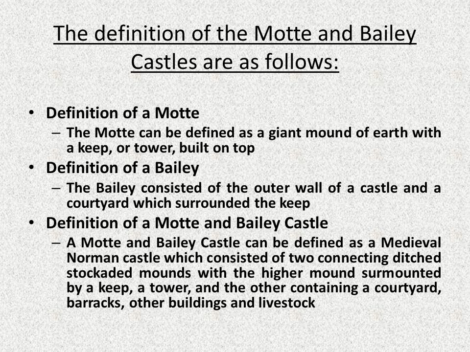 The definition of the Motte and Bailey Castles are as follows: Definition of a Motte – The Motte can be defined as a giant mound of earth with a keep, or tower, built on top Definition of a Bailey – The Bailey consisted of the outer wall of a castle and a courtyard which surrounded the keep Definition of a Motte and Bailey Castle – A Motte and Bailey Castle can be defined as a Medieval Norman castle which consisted of two connecting ditched stockaded mounds with the higher mound surmounted by a keep, a tower, and the other containing a courtyard, barracks, other buildings and livestock