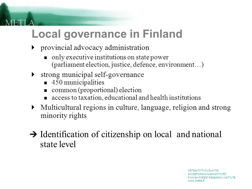 METSÄNTUTKIMUSLAITOS SKOGSFORSKNINGSINSTITUTET FINNISH FOREST RESEARCH INSTITUTE www.metla.fi Local governance in Finland  provincial advocacy administration only executive institutions on state power (parliament election, justice, defence, environment…)  strong municipal self-governance 450 municipalities common (proportional) election access to taxation, educational and health institutions  Multicultural regions in culture, language, religion and strong minority rights  Identification of citizenship on local and national state level