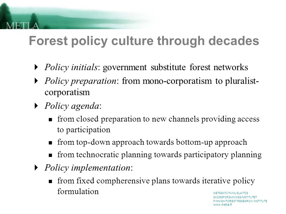METSÄNTUTKIMUSLAITOS SKOGSFORSKNINGSINSTITUTET FINNISH FOREST RESEARCH INSTITUTE www.metla.fi Forest policy culture through decades  Policy initials: government substitute forest networks  Policy preparation: from mono-corporatism to pluralist- corporatism  Policy agenda: from closed preparation to new channels providing access to participation from top-down approach towards bottom-up approach from technocratic planning towards participatory planning  Policy implementation: from fixed compherensive plans towards iterative policy formulation