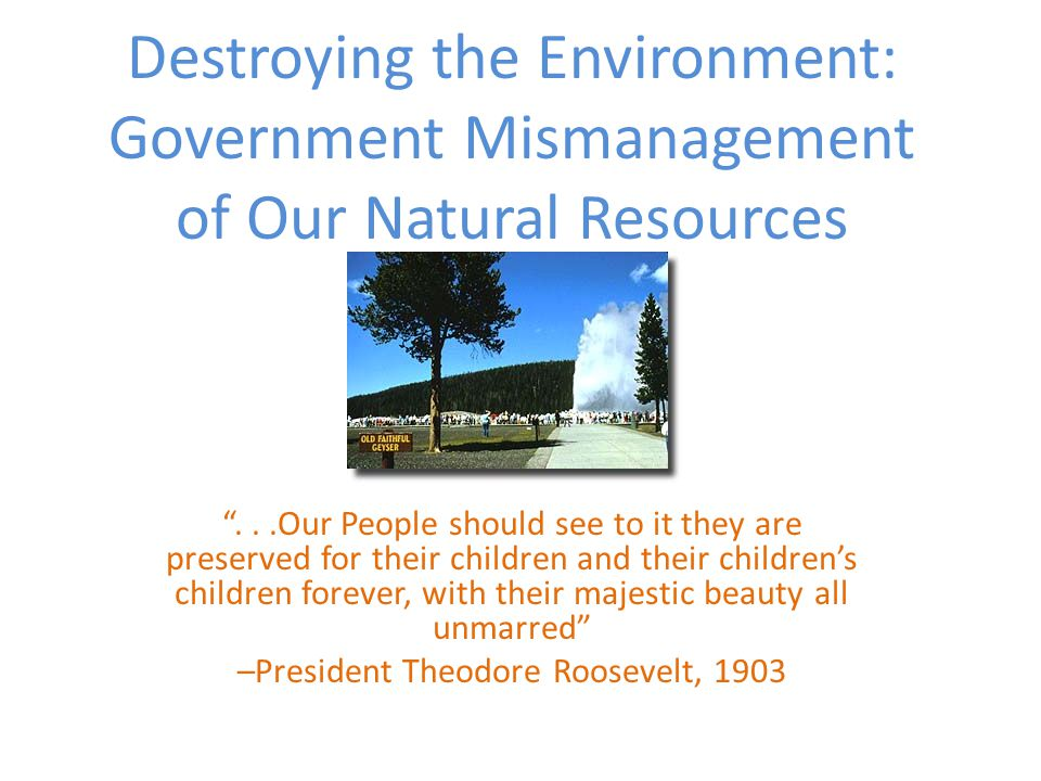 Destroying the Environment: Government Mismanagement of Our Natural Resources ...Our People should see to it they are preserved for their children and their children's children forever, with their majestic beauty all unmarred –President Theodore Roosevelt, 1903