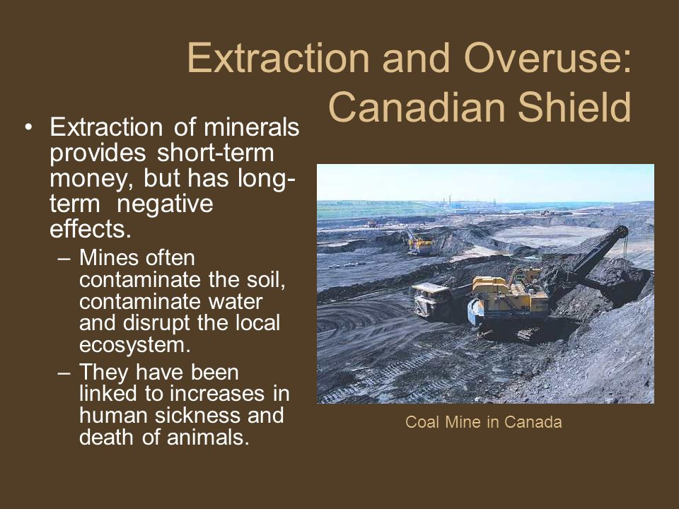Coal Mine in Canada Extraction of minerals provides short-term money, but has long- term negative effects. –Mines often contaminate the soil, contamin
