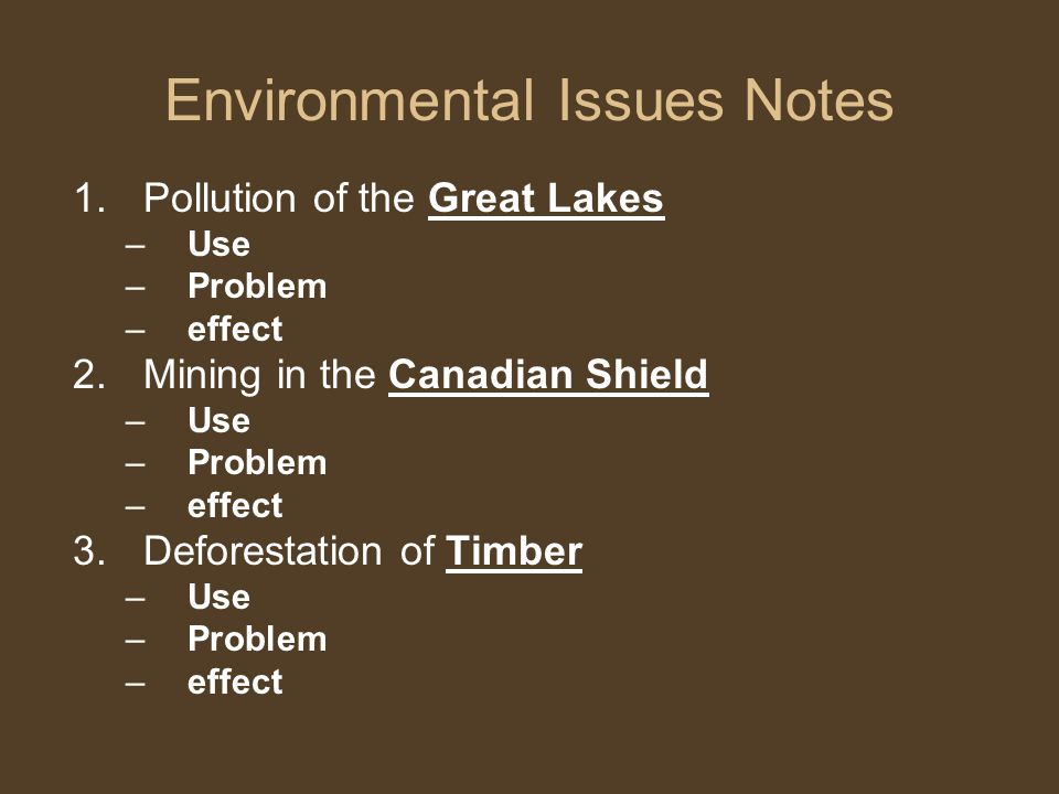 Environmental Issues Notes 1.Pollution of the Great Lakes –Use –Problem –effect 2.Mining in the Canadian Shield –Use –Problem –effect 3.Deforestation