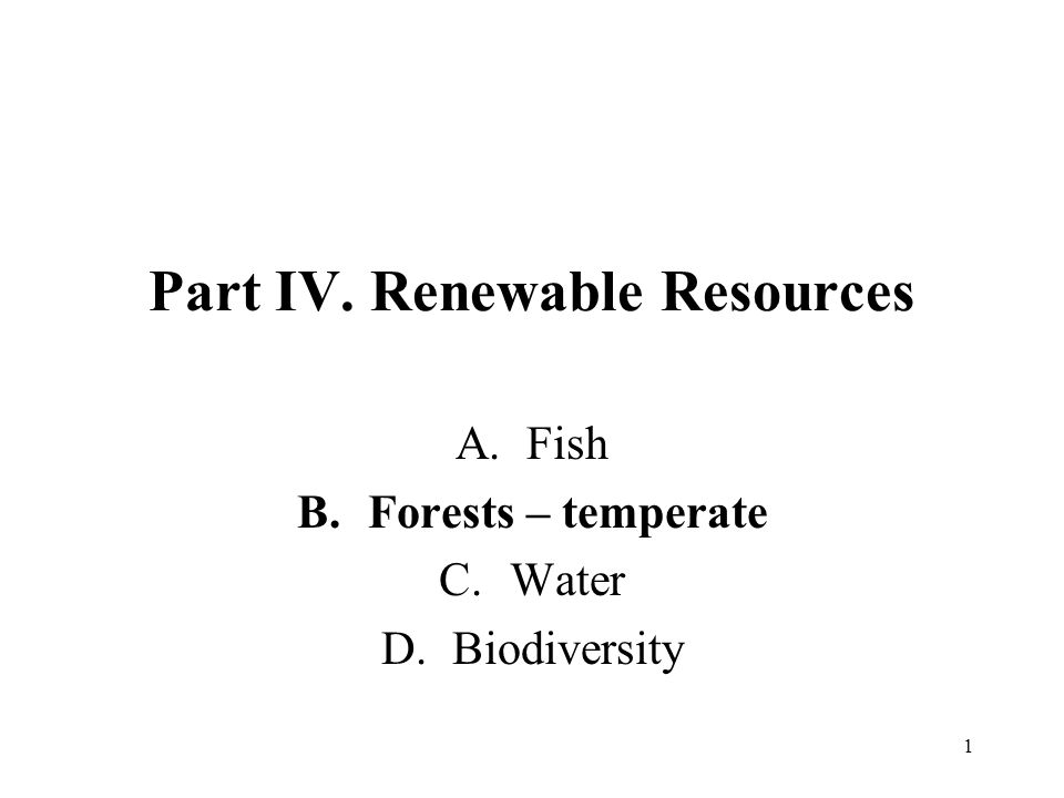 1 Part IV. Renewable Resources A.Fish B.Forests – temperate C.Water D.Biodiversity