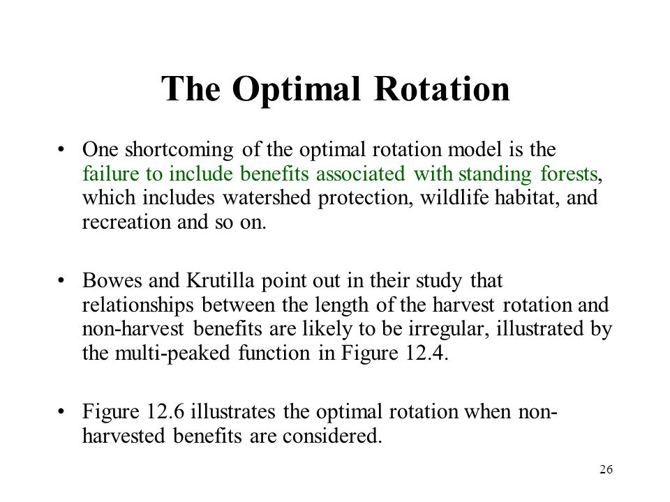 26 The Optimal Rotation One shortcoming of the optimal rotation model is the failure to include benefits associated with standing forests, which includes watershed protection, wildlife habitat, and recreation and so on.