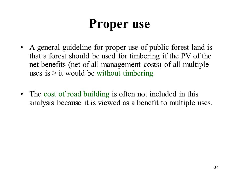 34 Proper use A general guideline for proper use of public forest land is that a forest should be used for timbering if the PV of the net benefits (net of all management costs) of all multiple uses is > it would be without timbering.
