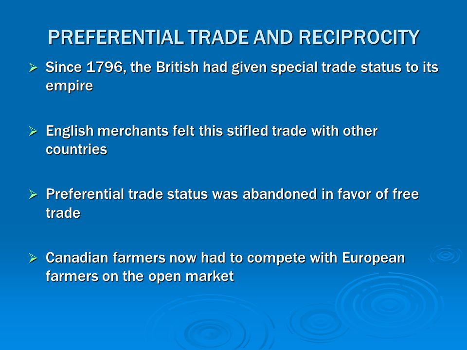 PREFERENTIAL TRADE AND RECIPROCITY  Since 1796, the British had given special trade status to its empire  English merchants felt this stifled trade