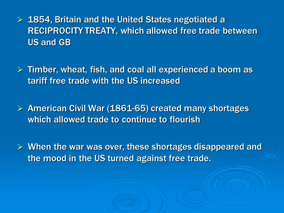  1854, Britain and the United States negotiated a RECIPROCITY TREATY, which allowed free trade between US and GB  Timber, wheat, fish, and coal all