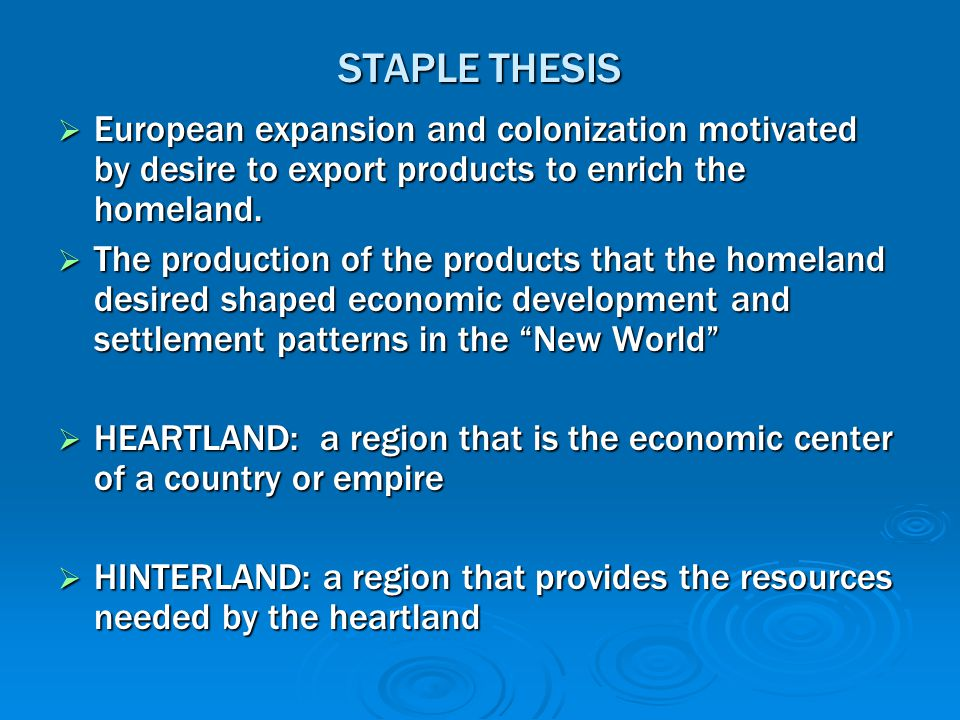 STAPLE THESIS  European expansion and colonization motivated by desire to export products to enrich the homeland.  The production of the products th