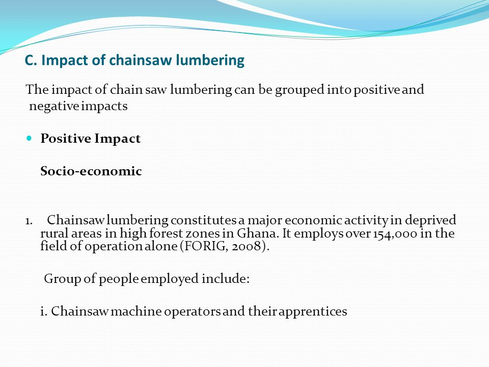 C. Impact of chainsaw lumbering The impact of chain saw lumbering can be grouped into positive and negative impacts Positive Impact Socio-economic 1.