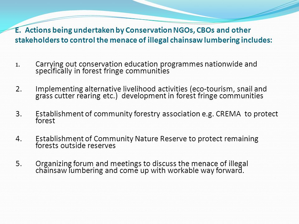 E. Actions being undertaken by Conservation NGOs, CBOs and other stakeholders to control the menace of illegal chainsaw lumbering includes: 1. Carryin
