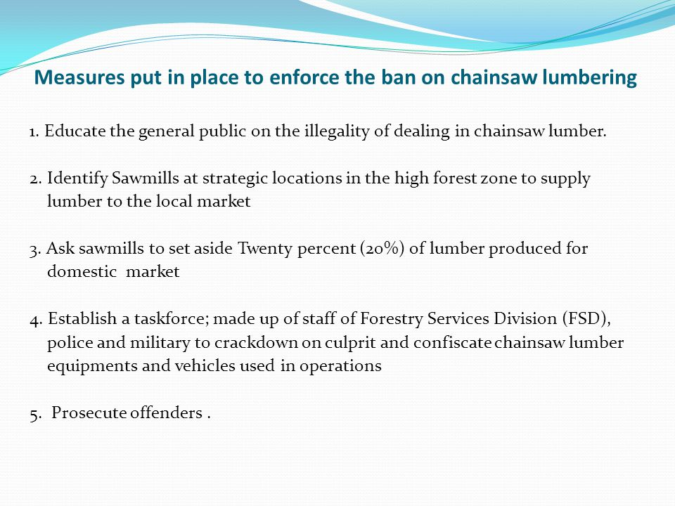 Measures put in place to enforce the ban on chainsaw lumbering 1.