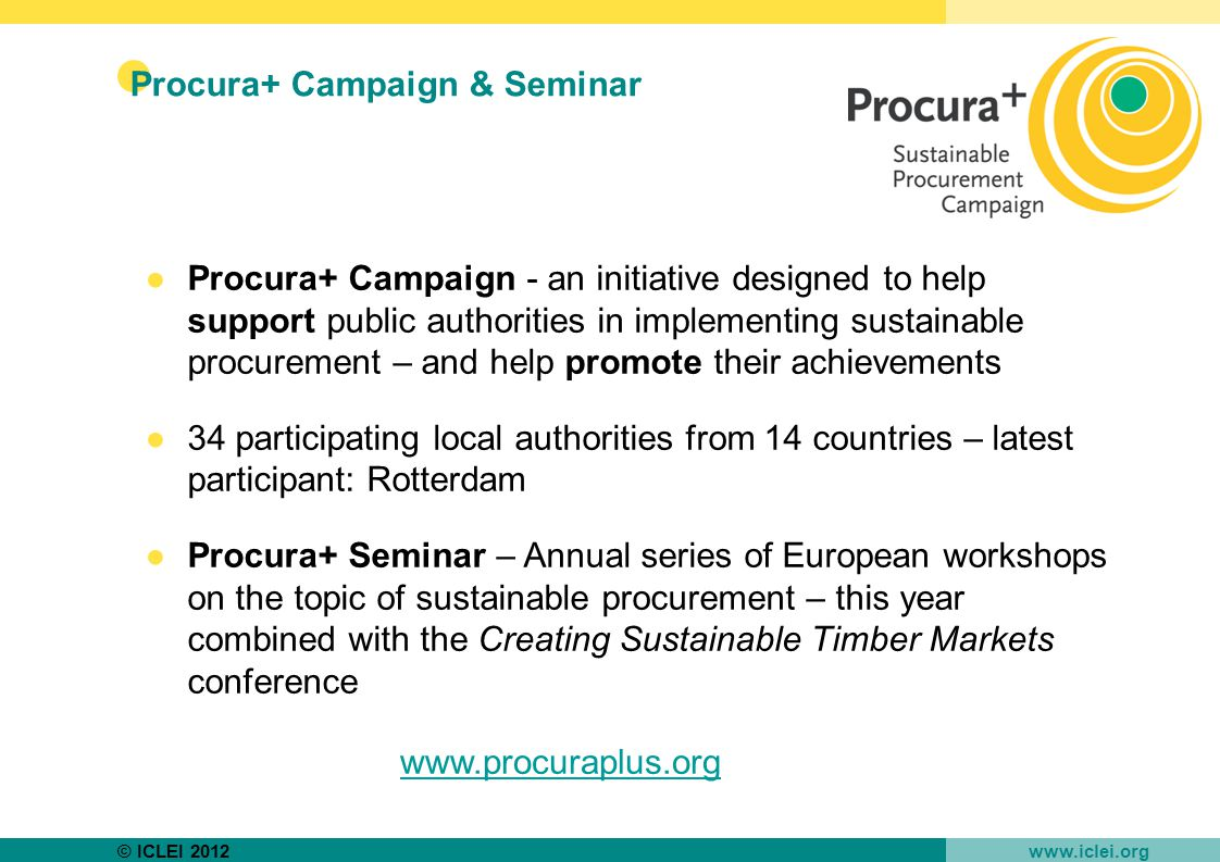 © ICLEI 2012 www.iclei.org Procura+ Campaign & Seminar ●Procura+ Campaign - an initiative designed to help support public authorities in implementing sustainable procurement – and help promote their achievements ●34 participating local authorities from 14 countries – latest participant: Rotterdam ●Procura+ Seminar – Annual series of European workshops on the topic of sustainable procurement – this year combined with the Creating Sustainable Timber Markets conference www.procuraplus.org