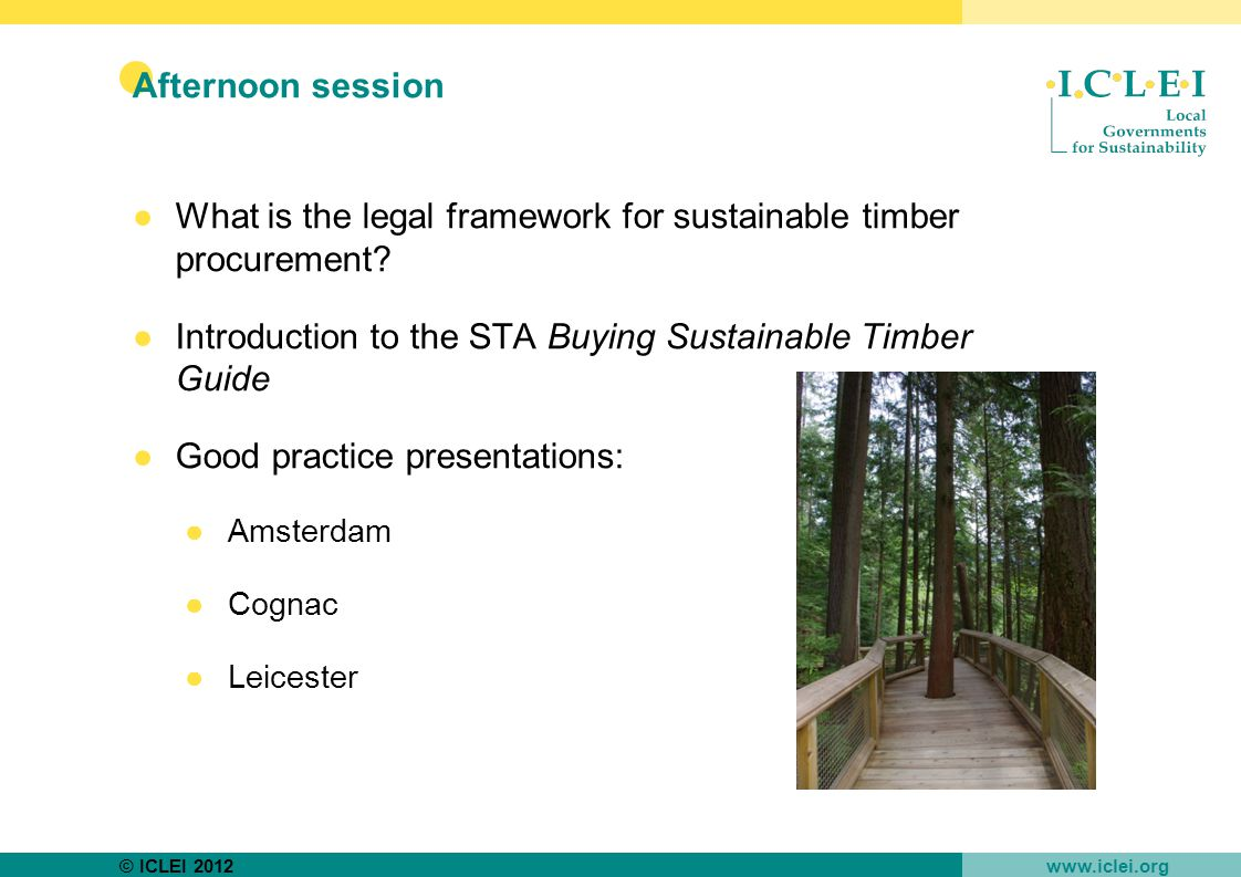 © ICLEI 2012 www.iclei.org Afternoon session ●What is the legal framework for sustainable timber procurement.
