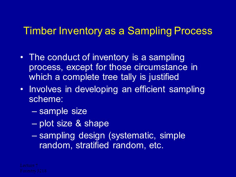 Lecture 7 Forestry 3218 Timber Inventory as a Sampling Process The conduct of inventory is a sampling process, except for those circumstance in which