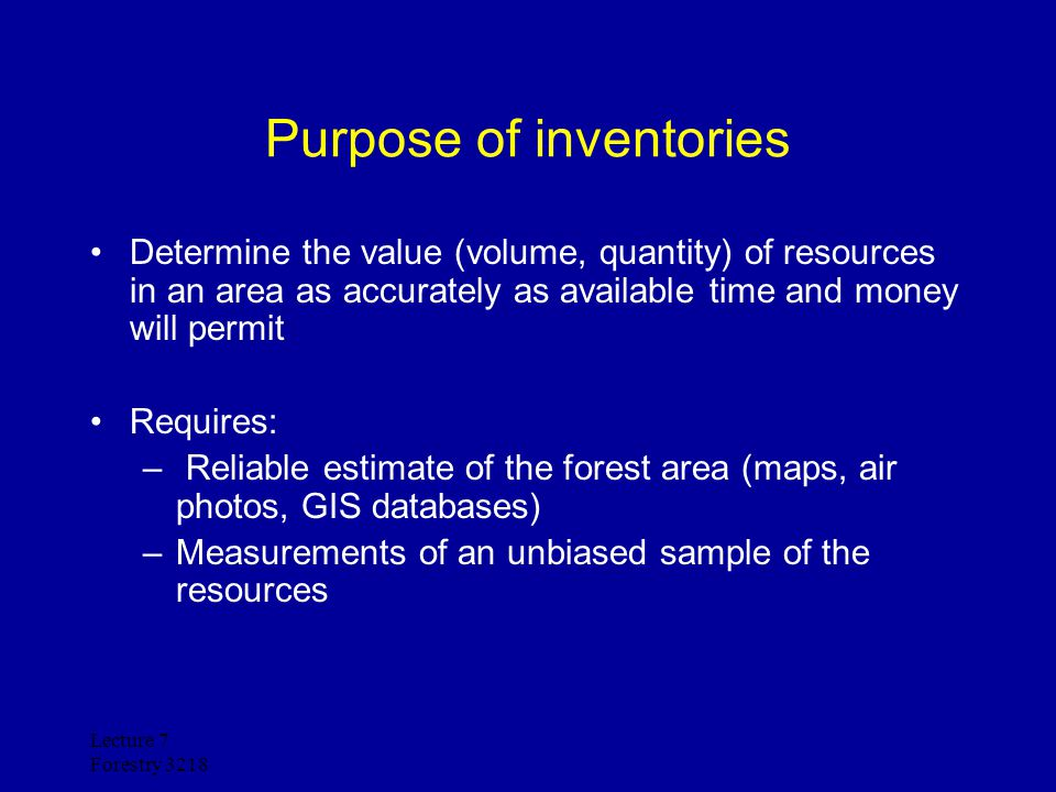 Lecture 7 Forestry 3218 General rules of thumb Intensity of sampling increases as the value of the resource increases Intensity of sampling increases as area covered decreases Intensity of sampling increases as risk of making a bad management decision increases