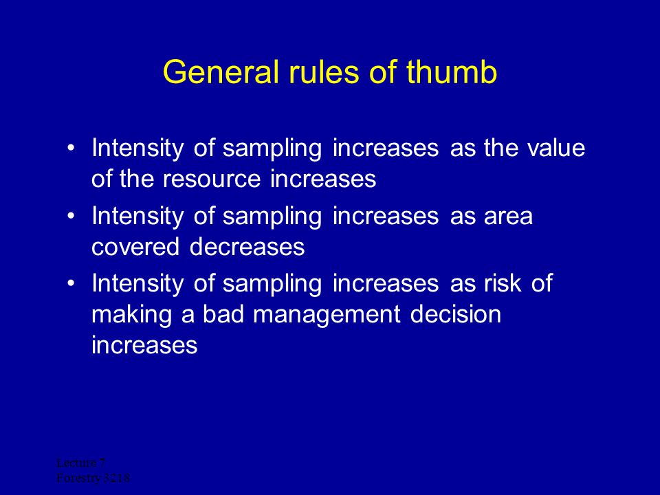 Lecture 7 Forestry 3218 General rules of thumb Intensity of sampling increases as the value of the resource increases Intensity of sampling increases