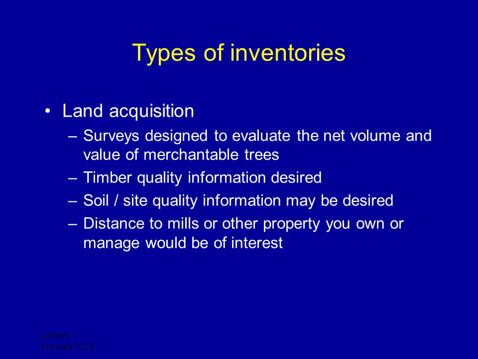 Lecture 7 Forestry 3218 Types of inventories Timber sales: –Surveys designed to evaluate the net volume and value of merchantable trees –Timber quality information desired