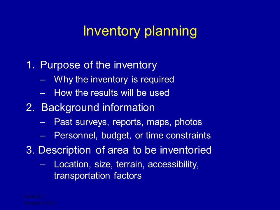 Lecture 7 Forestry 3218 Inventory planning 4.Information required from inventory –Tables and graphs –Maps –Outline of report 5.