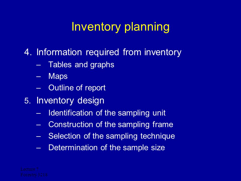 Lecture 7 Forestry 3218 Inventory planning 4.Information required from inventory –Tables and graphs –Maps –Outline of report 5. Inventory design –Iden