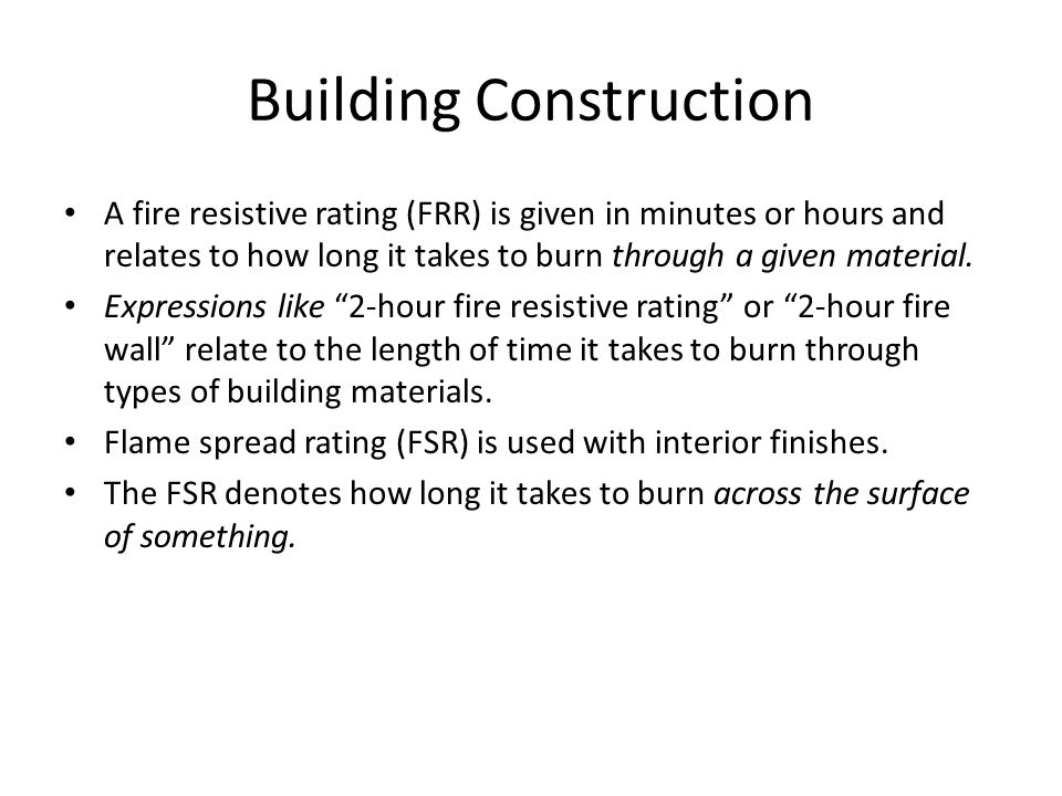 Building Construction A fire resistive rating (FRR) is given in minutes or hours and relates to how long it takes to burn through a given material.