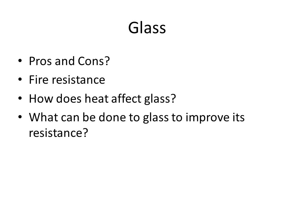 Glass Pros and Cons. Fire resistance How does heat affect glass.