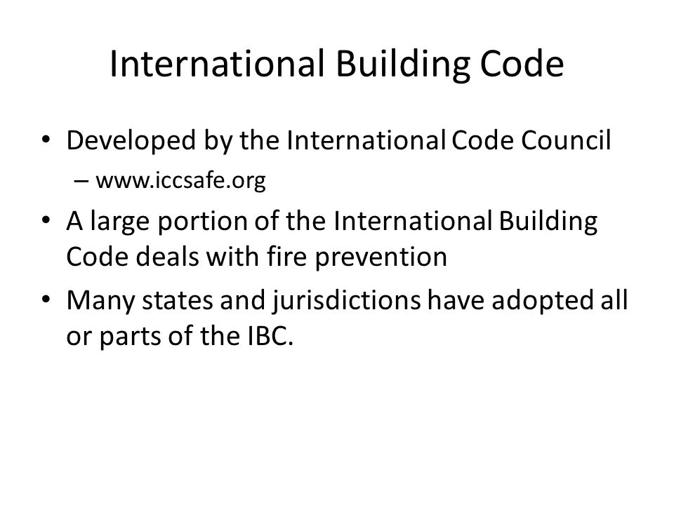 International Building Code Developed by the International Code Council – www.iccsafe.org A large portion of the International Building Code deals with fire prevention Many states and jurisdictions have adopted all or parts of the IBC.