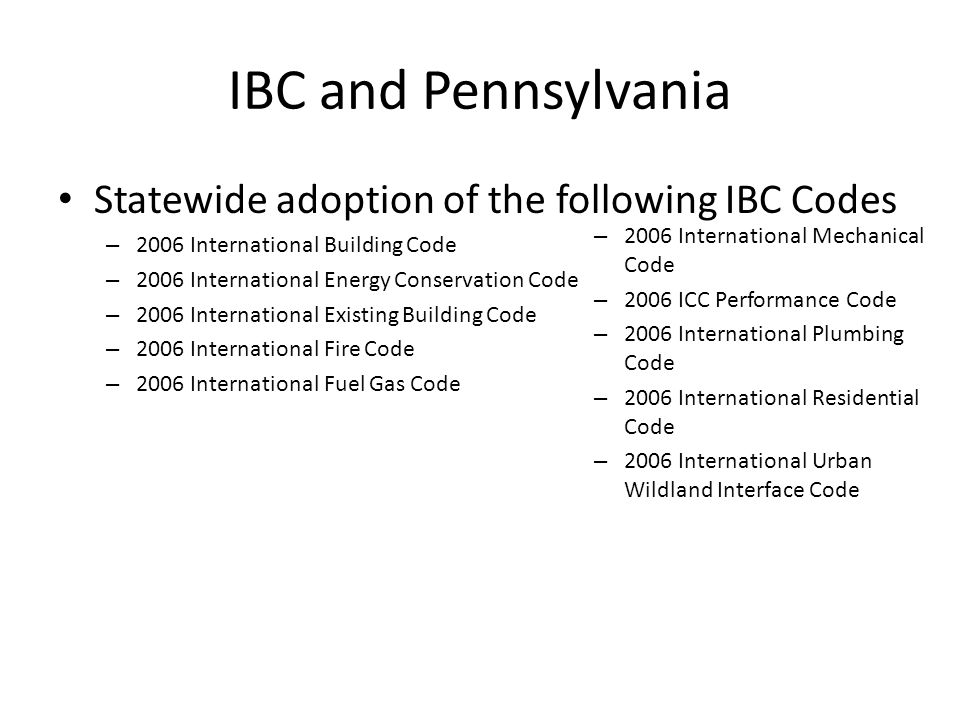 IBC and Pennsylvania Statewide adoption of the following IBC Codes – 2006 International Building Code – 2006 International Energy Conservation Code – 2006 International Existing Building Code – 2006 International Fire Code – 2006 International Fuel Gas Code – 2006 International Mechanical Code – 2006 ICC Performance Code – 2006 International Plumbing Code – 2006 International Residential Code – 2006 International Urban Wildland Interface Code