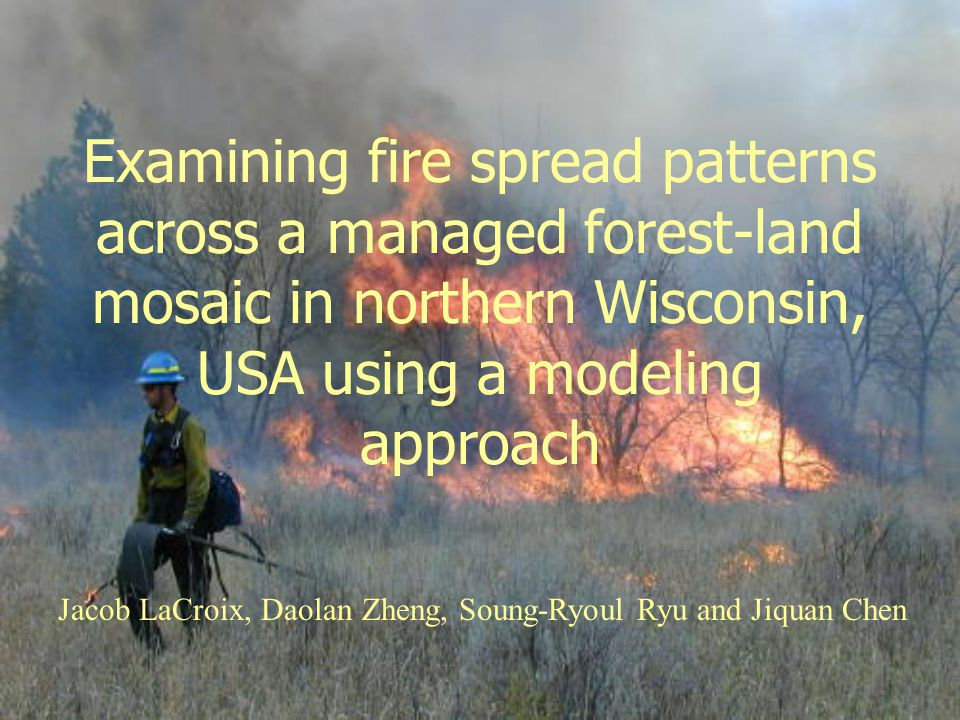 Examining fire spread patterns across a managed forest-land mosaic in northern Wisconsin, USA using a modeling approach Jacob LaCroix, Daolan Zheng, Soung-Ryoul Ryu and Jiquan Chen