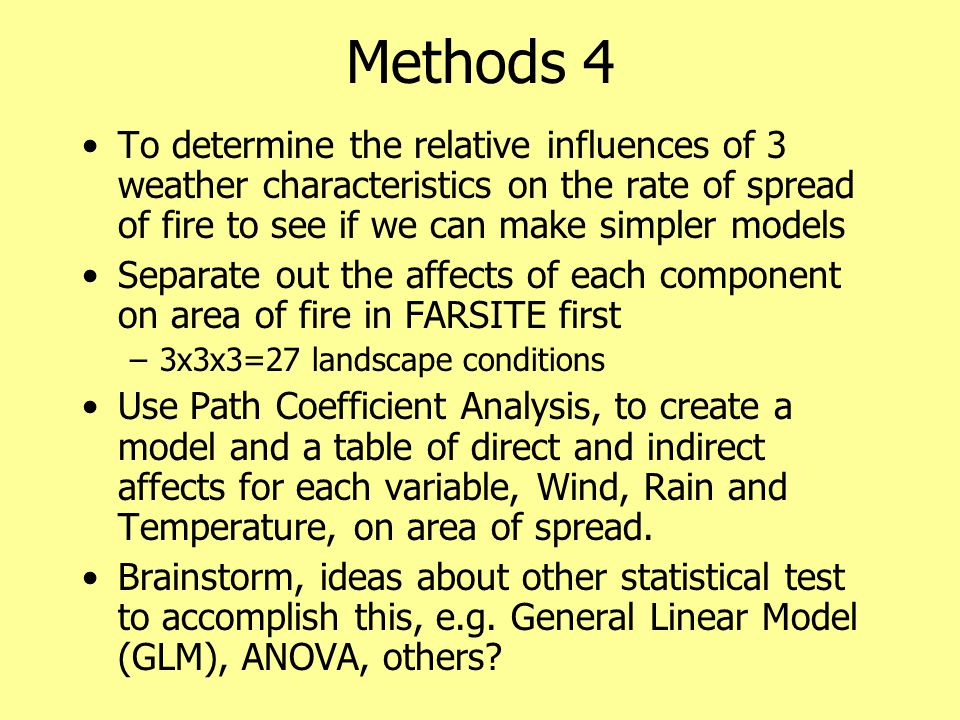 Methods 4 To determine the relative influences of 3 weather characteristics on the rate of spread of fire to see if we can make simpler models Separate out the affects of each component on area of fire in FARSITE first –3x3x3=27 landscape conditions Use Path Coefficient Analysis, to create a model and a table of direct and indirect affects for each variable, Wind, Rain and Temperature, on area of spread.