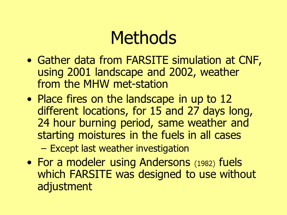 Methods Gather data from FARSITE simulation at CNF, using 2001 landscape and 2002, weather from the MHW met-station Place fires on the landscape in up to 12 different locations, for 15 and 27 days long, 24 hour burning period, same weather and starting moistures in the fuels in all cases –Except last weather investigation For a modeler using Andersons (1982) fuels which FARSITE was designed to use without adjustment