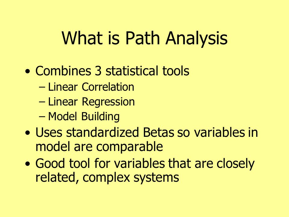 What is Path Analysis Combines 3 statistical tools –Linear Correlation –Linear Regression –Model Building Uses standardized Betas so variables in model are comparable Good tool for variables that are closely related, complex systems