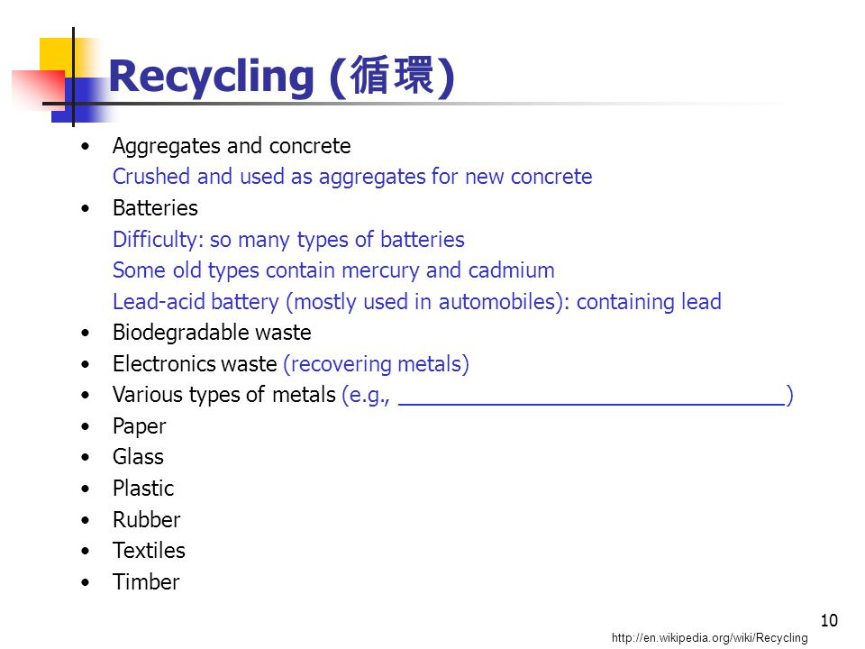 10 Recycling ( 循環 ) http://en.wikipedia.org/wiki/Recycling Aggregates and concrete Crushed and used as aggregates for new concrete Batteries Difficulty: so many types of batteries Some old types contain mercury and cadmium Lead-acid battery (mostly used in automobiles): containing lead Biodegradable waste Electronics waste (recovering metals) Various types of metals (e.g., _________________________________) Paper Glass Plastic Rubber Textiles Timber