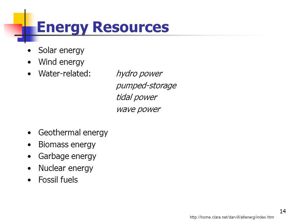 14 Energy Resources Solar energy Wind energy Water-related:hydro power pumped-storage tidal power wave power Geothermal energy Biomass energy Garbage energy Nuclear energy Fossil fuels http://home.clara.net/darvill/altenerg/index.htm