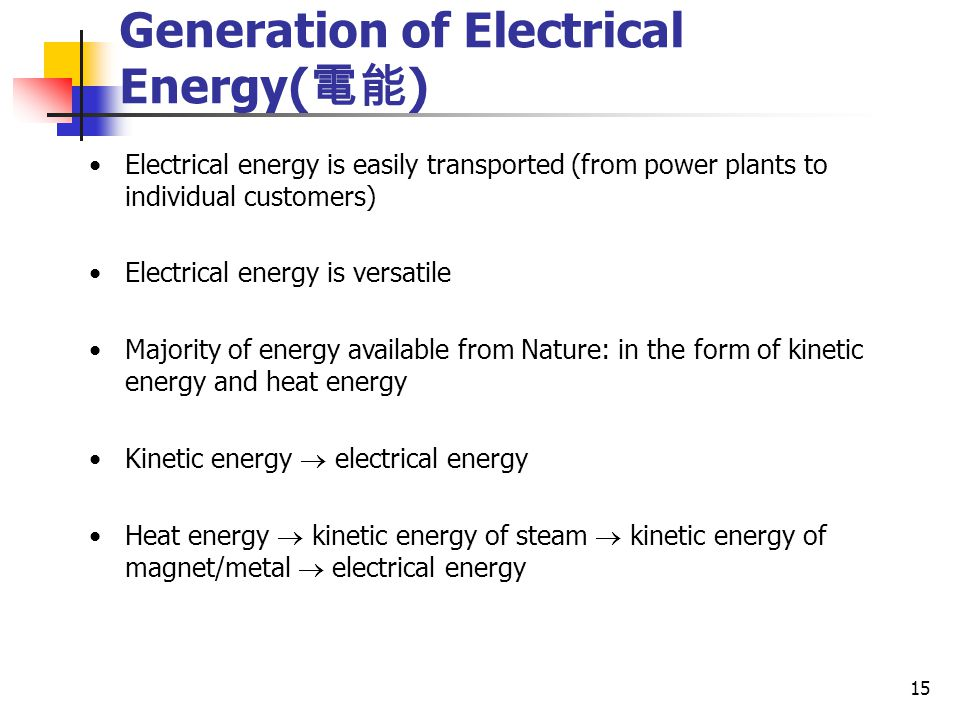15 Generation of Electrical Energy( 電能 ) Electrical energy is easily transported (from power plants to individual customers) Electrical energy is versatile Majority of energy available from Nature: in the form of kinetic energy and heat energy Kinetic energy  electrical energy Heat energy  kinetic energy of steam  kinetic energy of magnet/metal  electrical energy