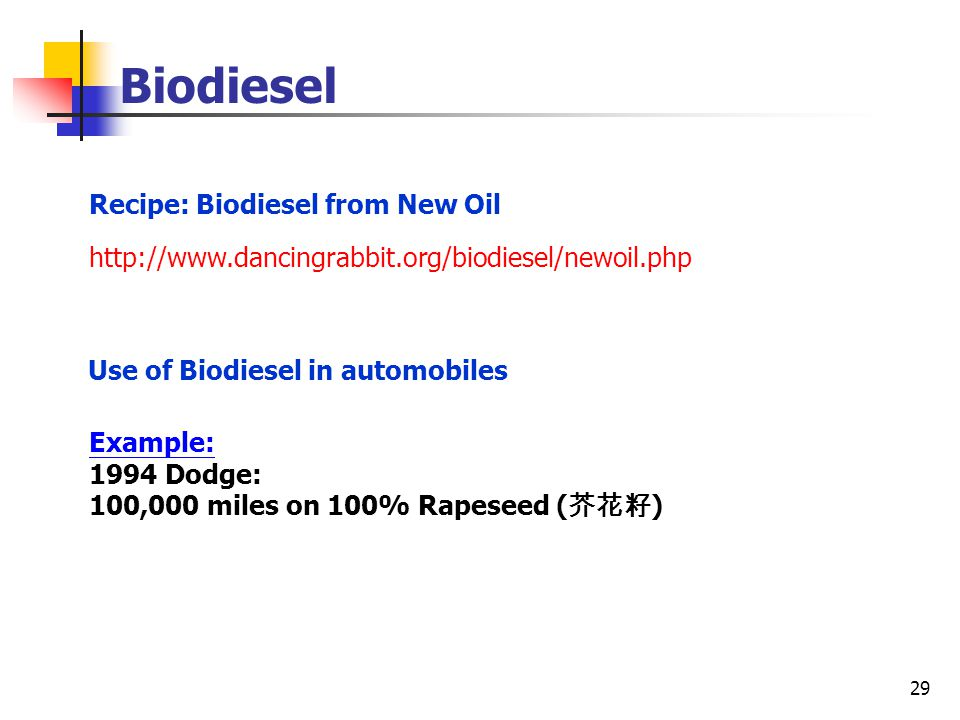 29 Use of Biodiesel in automobiles Recipe: Biodiesel from New Oil Example: 1994 Dodge: 100,000 miles on 100% Rapeseed ( 芥花籽 ) http://www.dancingrabbit.org/biodiesel/newoil.php Biodiesel