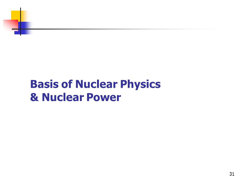 31 Basis of Nuclear Physics & Nuclear Power