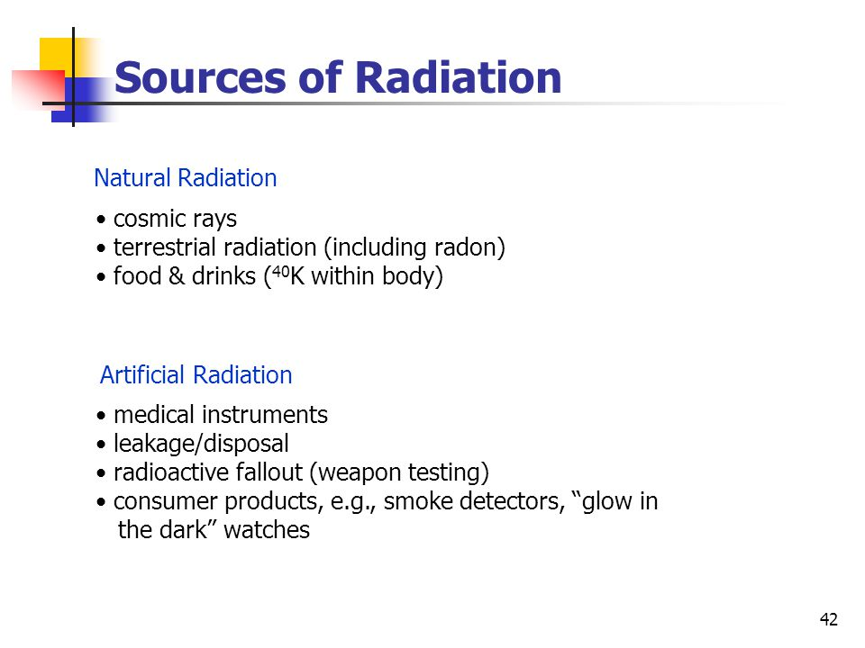42 cosmic rays terrestrial radiation (including radon) food & drinks ( 40 K within body) medical instruments leakage/disposal radioactive fallout (weapon testing) consumer products, e.g., smoke detectors, glow in the dark watches Sources of Radiation Natural Radiation Artificial Radiation