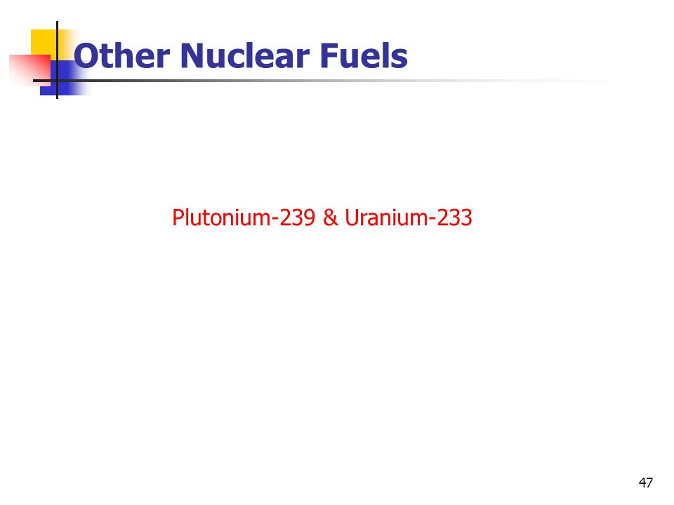 47 Other Nuclear Fuels Plutonium-239 & Uranium-233